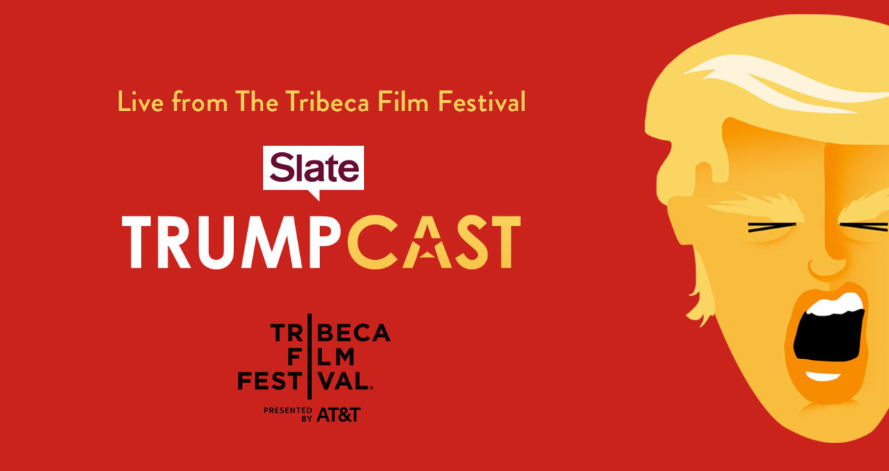 Tribeca Talks: Podcasts - Live from The Tribeca Film Festival: Slate's Trumpcast