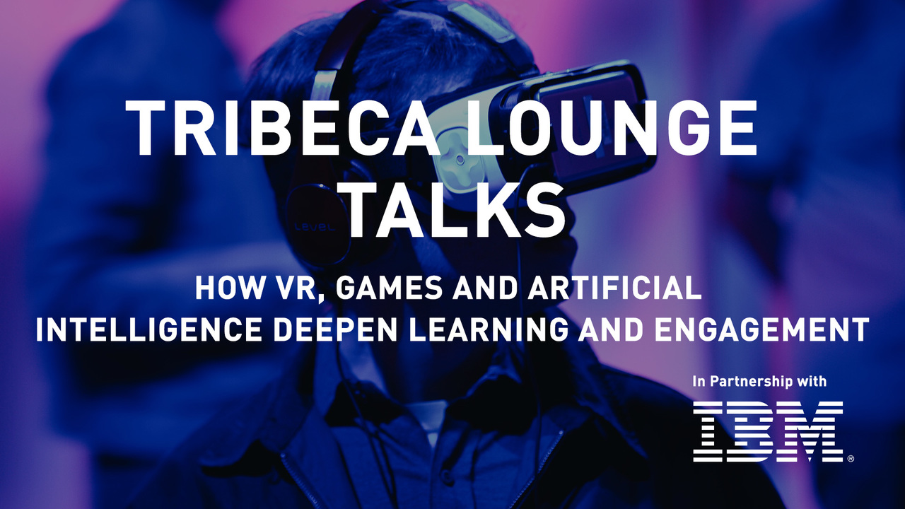 Tribeca Lounge Talks - IBM - How VR, Games and Artificial Intelligence Deepen Learning and Engagement