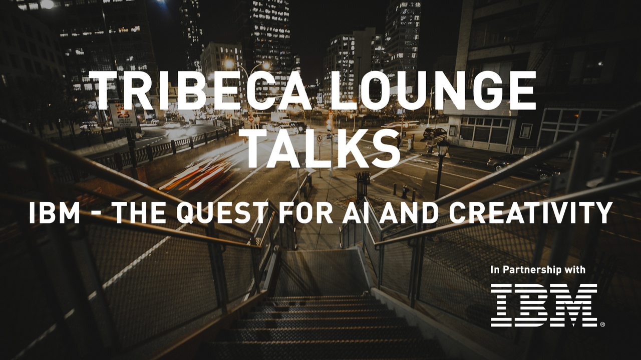 Tribeca Lounge Talks - IBM - The Quest for AI and Creativity